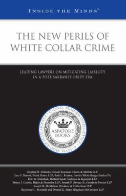 The New Perils of White Collar Crime: Leading Lawyers on Mitigating Liability in a Post-Sarbanes-Oxley Era 9781596222458