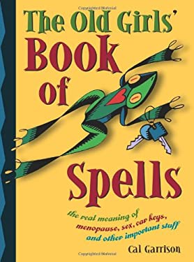 The Old Girl's Book of Spells: The Real Meaning of Menopause, Sex, Car Keys, and Other Important Stuff about Magic 9781590030189