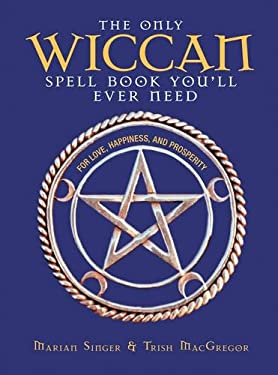 The Only Wiccan Spellbook You'll Ever Need: For Love, Happiness, and Prosperity 9781593370961