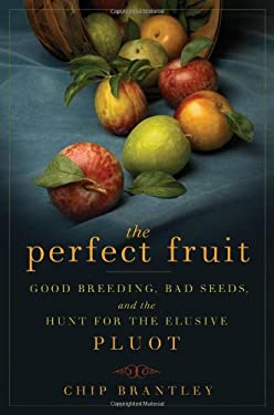 The Perfect Fruit: Good Breeding, Bad Seeds, and the Hunt for the Elusive Pluot 9781596913813