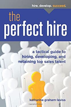 The Perfect Hire: A Tactical Guide to Hiring, Developing, and Retaining Top Sales Talent 9781599184210