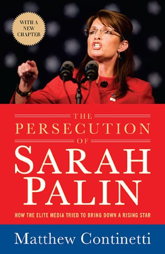 The Persecution of Sarah Palin: How the Elite Media Tried to Bring Down a Rising Star 9781595230706