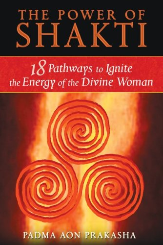 The Power of Shakti: 18 Pathways to Ignite the Energy of the Divine Woman 9781594773167