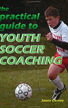 The Practical Guide to Youth Soccer Coaching 9781591640547
