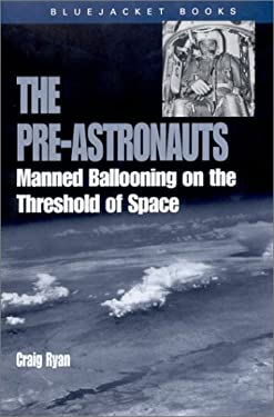 The Pre-Astronauts: Manned Ballooning on the Threshold of Space 9781591147480