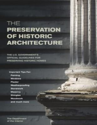 The Preservation of Historic Architecture: The U.S. Government's Official Guidelines for Preserving Historic Homes 9781592281268