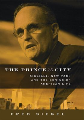 The Prince of the City: Giuliani, New York and the Genius of American Life 9781594030840