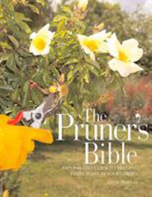 The Pruner's Bible: A Step-By-Step Guide to Pruning Every Plant in Your Garden 9781594860331