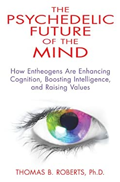 The Psychedelic Future of the Mind: How Entheogens Are Enhancing Cognition, Boosting Intelligence, and Raising Values 9781594774591
