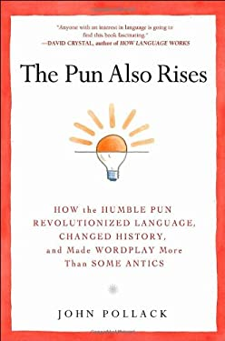 The Pun Also Rises: How the Humble Pun Revolutionized Language, Changed History, and Made Wordplay More Than Some Antics 9781592406234