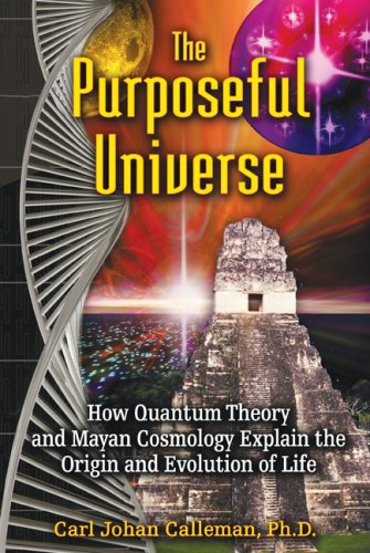 The Purposeful Universe: How Quantum Theory and Mayan Cosmology Explain the Origin and Evolution of Life 9781591431046