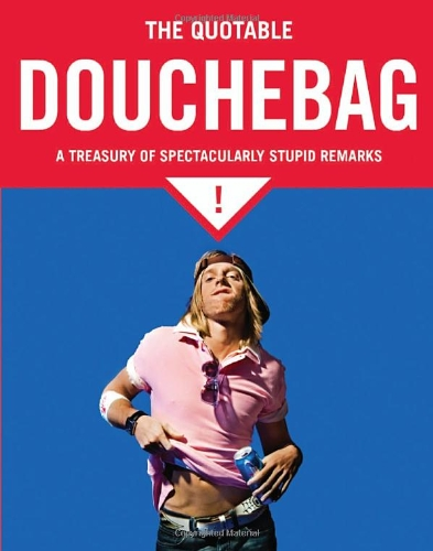 The Quotable Douchebag: A Treasury of Spectacularly Stupid Remarks 9781594744259