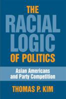 The Racial Logic of Politics: Asian Americans and Party Competition 9781592135493