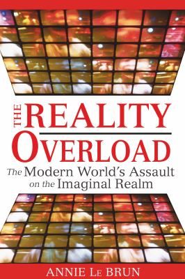 The Reality Overload: The Modern World's Assault on the Imaginal Realm 9781594772443