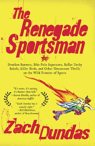 The Renegade Sportsman: Drunken Runners, Bike Polo Superstars, Roller Derby Rebels, Killer Birds, and Other Uncommon Thrills on the Wild Front 9781594484568