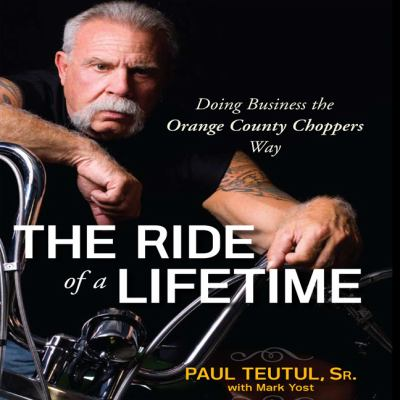 The Ride of a Lifetime: Doing Business the Orange County Choppers Way 9781596593381