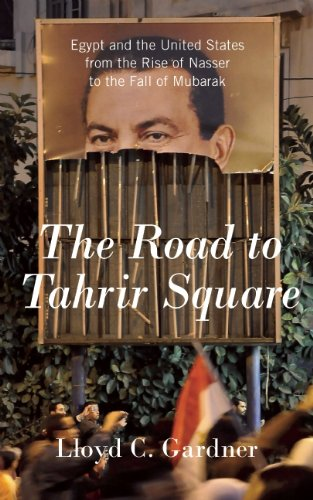 The Road to Tahrir Square: Egypt and the United States from the Rise of Nasser to the Fall of Mubarak 9781595587213