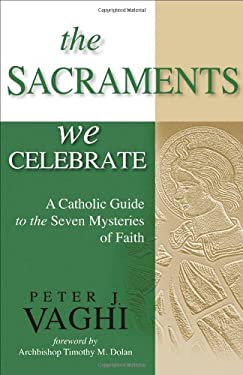 The Sacraments We Celebrate: A Catholic Guide to the Seven Mysteries of Faith 9781594712319