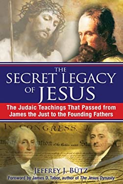 The Secret Legacy of Jesus: The Judaic Teachings That Passed from James the Just to the Founding Fathers 9781594773075