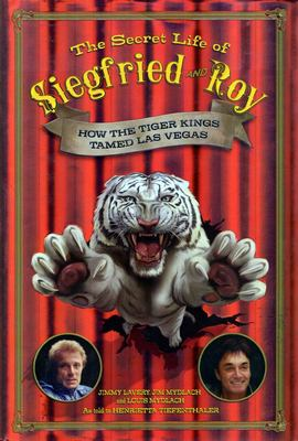 The Secret Life of Siegfried and Roy: How the Tiger Kings Tamed Las Vegas 9781597775601
