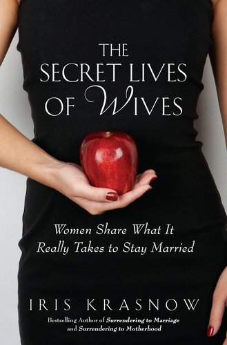 The Secret Lives of Wives: Women Share What It Really Takes to Stay Married 9781592406807