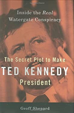 The Secret Plot to Make Ted Kennedy President: Inside the Real Watergate Conspiracy 9781595230485