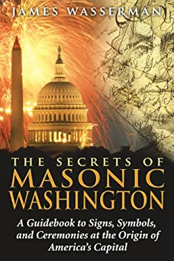 The Secrets of Masonic Washington: A Guidebook to the Signs, Symbols, and Ceremonies at the Origin of America's Capital 9781594772665