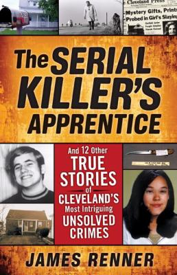 The Serial Killer's Apprentice: And 12 Other True Stories of Cleveland's Most Intriguing Unsolved Crimes 9781598510461