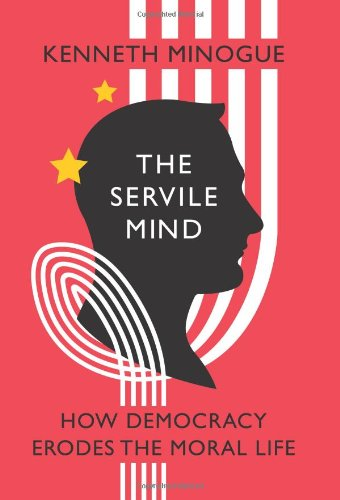 The Servile Mind: How Democracy Erodes the Moral Life 9781594033810