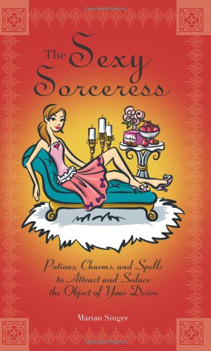 The Sexy Sorceress: Potions, Charms, and Spells to Attract and Seduce the Object of Your Desire 9781593373658