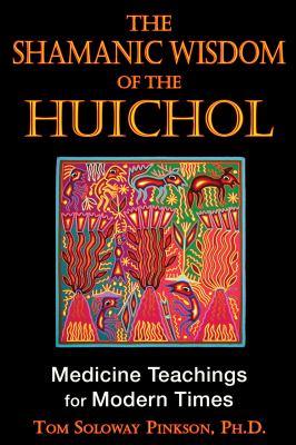 The Shamanic Wisdom of the Huichol: Medicine Teachings for Modern Times 9781594773495