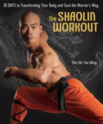 The Shaolin Workout: 28 Days to Transforming Your Body and Soul the Warrior's Way 9781594864001