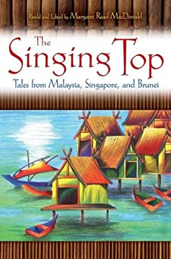 The Singing Top: Tales from Malaysia, Singapore, and Brunei 9781591585053