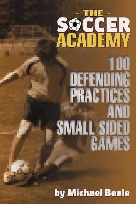 The Soccer Academy: 100 Defending Practices and Small Sided Games 9781591641124