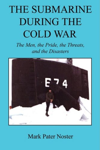 The Submarine During the Cold War - The Men, the Pride, the Threats, and the Disasters