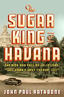 The Sugar King of Havana: The Rise and Fall of Julio Lobo, Cuba's Last Tycoon 9781594202582