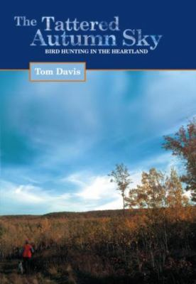 The Tattered Autumn Sky: Bird Hunting in the Heartland 9781592283798