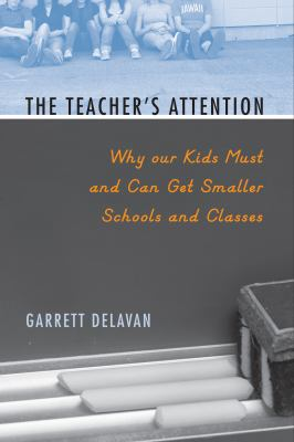 The Teacher's Attention: Why Our Kids Must and Can Get Smaller Schools and Classes 9781592138944
