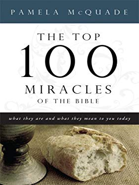 The Top 100 Miracles of the Bible: What They Are and What They Mean to You Today 9781594152726