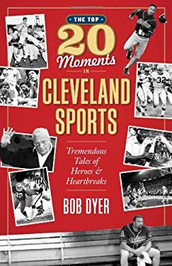 The Top 20 Moments in Cleveland Sports History: Tremendous Tales of Heroes and Heartbreaks 9781598510300