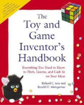 The Toy and Game Inventor's Handbook: Everything You Need to Know to Pitch, License, and Cash-In on Your Ideas 9781592570621