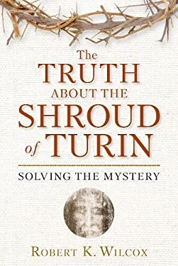 The Truth about the Shroud of Turin: Solving the Mystery 9781596986008