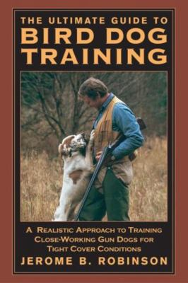 The Ultimate Guide to Bird Dog Training: A Realistic Approach to Training Close-Working Gun Dogs for Tight Cover Conditions 9781592281619