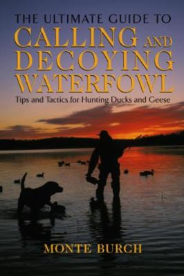 The Ultimate Guide to Calling and Decoying Waterfowl: Tips and Tactics for Hunting Ducks and Geese 9781592285235
