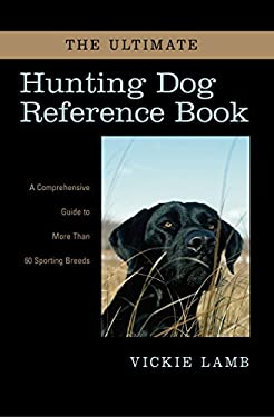 The Ultimate Hunting Dog Reference Book: A Comprehensive Guide to More Than 60 Sporting Breeds 9781592287451
