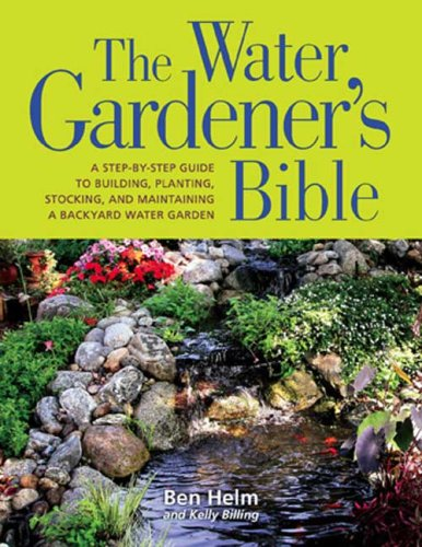 The Water Gardener's Bible: A Step-By-Step Guide to Building, Planting, Stocking, and Maintaining a Backyard Water Garden 9781594866586