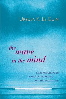 The Wave in the Mind: Talks and Essays on the Writer, the Reader, and the Imagination 9781590300060