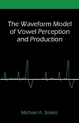 The Waveform Model of Vowel Perception and Production 9781599428888