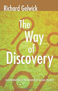 The Way of Discovery: An Introduction to the Thought of Michael Polanyi 9781592446872