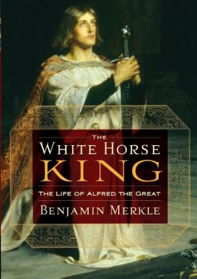 The White Horse King: The Life of Alfred the Great 9781595552525